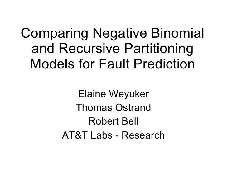 Comparing Negative Binomial and Recursive Partitioning Models for Fault Prediction Elaine Weyuker Thomas Ostrand Robert Be...