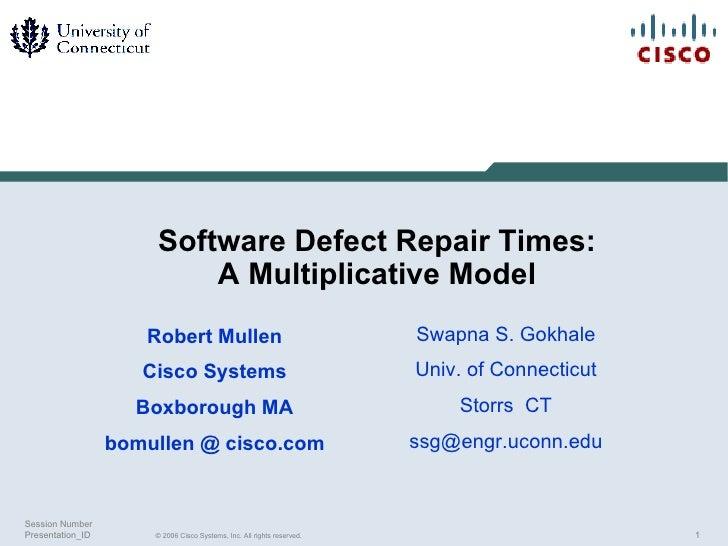Software Defect Repair Times: A Multiplicative Model Robert Mullen Cisco Systems Boxborough MA bomullen @ cisco.com Swapna...
