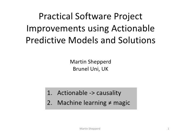 Practical Software Project Improvements using Actionable Predictive Models and SolutionsMartin ShepperdBrunel Uni, UK<br /...