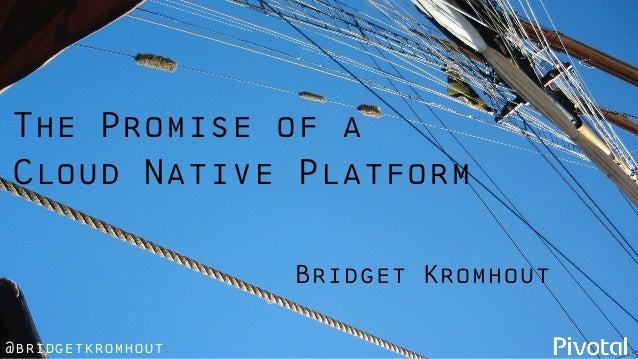 @bridgetkromhout The Promise of a Cloud Native Platform Bridget Kromhout