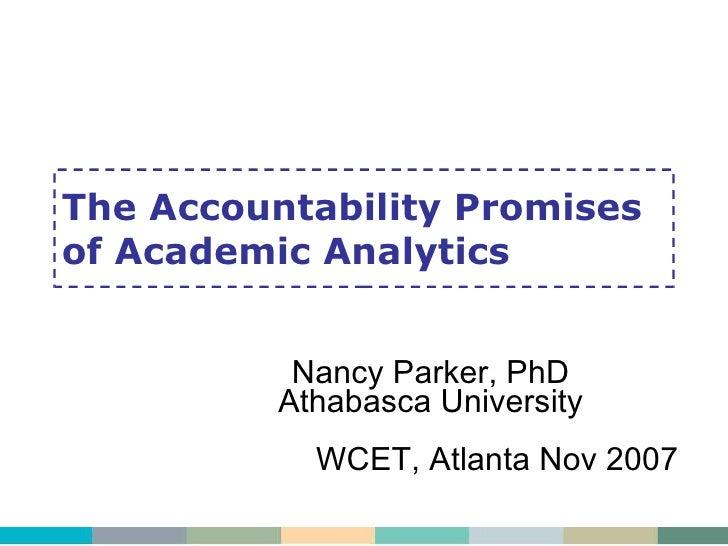 The Accountability Promises of Academic Analytics Nancy Parker, PhD Athabasca University WCET, Atlanta Nov 2007