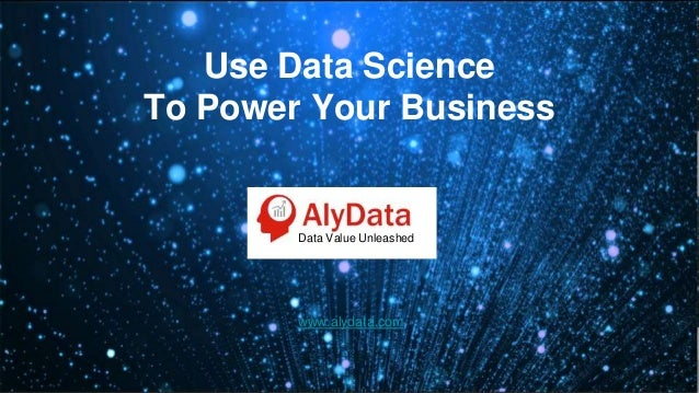 Use Data Science To Power Your Business www.alydata.com Data Value Unleashed