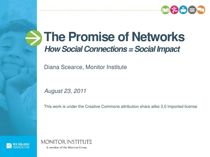 The Promise of NetworksHow Social Connections = Social ImpactDiana Scearce, Monitor InstituteAugust 23, 2011This work is u...