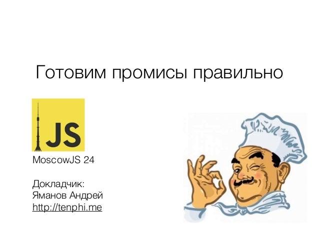 Готовим промисы правильно MoscowJS 24 Докладчик: Яманов Андрей http://tenphi.me