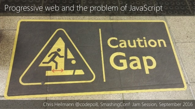 Progressive web and the problem of JavaScript Chris Heilmann @codepo8, SmashingConf Jam Session, September 2016