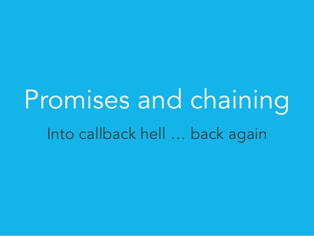 Promises and chaining  Into callback hell … back again