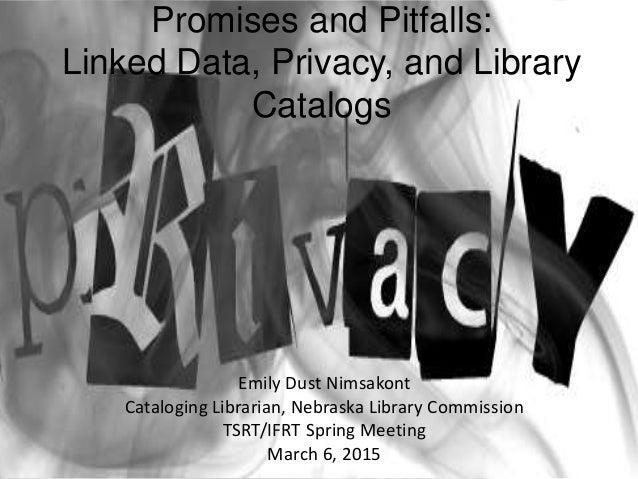 Promises and Pitfalls: Linked Data, Privacy, and Library Catalogs Emily Dust Nimsakont Cataloging Librarian, Nebraska Libr...