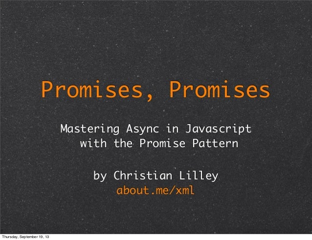 Promises, Promises Mastering Async in Javascript with the Promise Pattern by Christian Lilley about.me/xml Thursday, Septe...