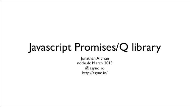 Javascript Promises/Q library            Jonathan Altman          node.dc March 2013               @async_io             h...