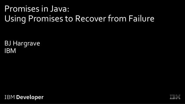 Promises in Java: Using Promises to Recover from Failure BJ Hargrave IBM