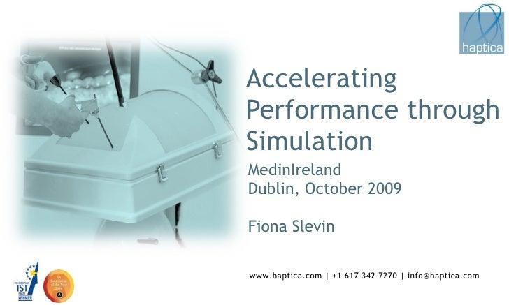 Accelerating  Performance through Simulation MedinIreland Dublin, October 2009 Fiona Slevin www.haptica.com | +1 617 342 7...