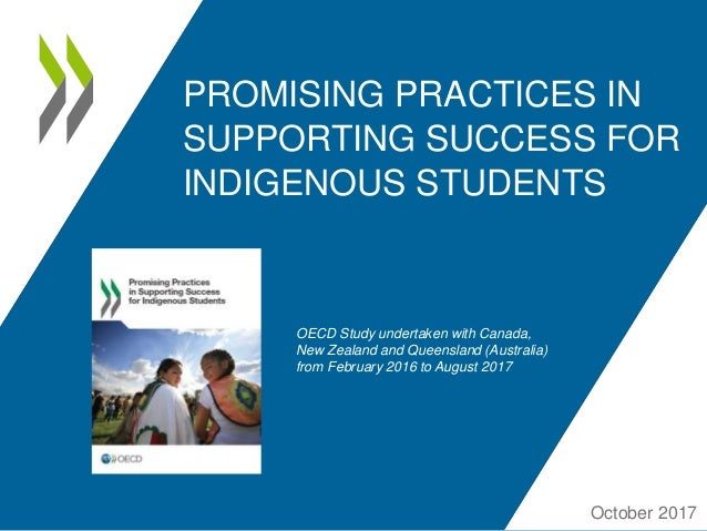 PROMISING PRACTICES IN SUPPORTING SUCCESS FOR INDIGENOUS STUDENTS October 2017 OECD Study undertaken with Canada, New Zeal...