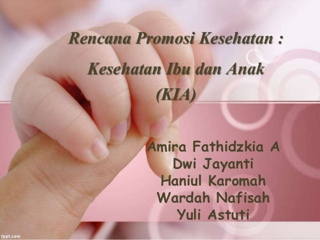 Rencana Promosi Kesehatan : Kesehatan Ibu dan Anak (KIA) Amira Fathidzkia A Dwi Jayanti Haniul Karomah Wardah Nafisah Yuli...