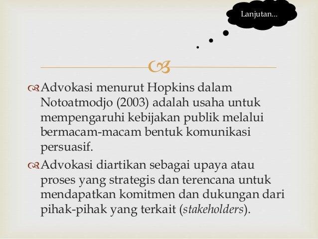  Advokasi menurut Hopkins dalam Notoatmodjo (2003) adalah usaha untuk mempengaruhi kebijakan publik melalui bermacam-mac...