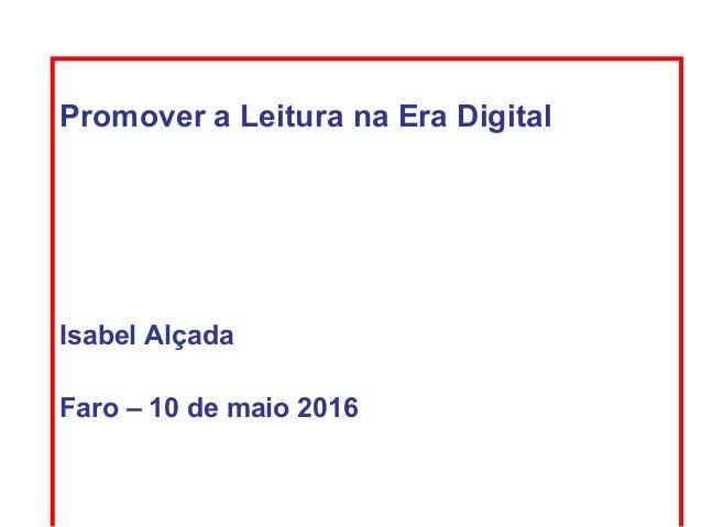Promover a Leitura na Era Digital Isabel Alçada Faro – 10 de maio 2016