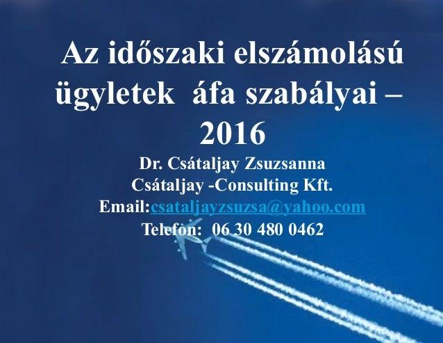 Az időszaki elszámolású ügyletek áfa szabályai – 2016 Dr. Csátaljay Zsuzsanna Csátaljay -Consulting Kft. Email:csataljayzs...