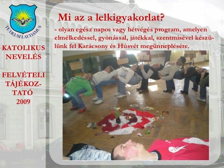 KATOLIKUS NEVELÉS FELVÉTELI TÁJÉKOZ- TATÓ  2009 Mi az a lelkigyakorlat? - olyan egész napos vagy hétvégés program, amelyen...