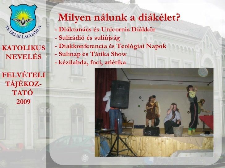 KATOLIKUS NEVELÉS FELVÉTELI TÁJÉKOZ- TATÓ  2009 Milyen nálunk a diákélet? - Diáktanács és Unicornis Diákkör - Sulirádió és...