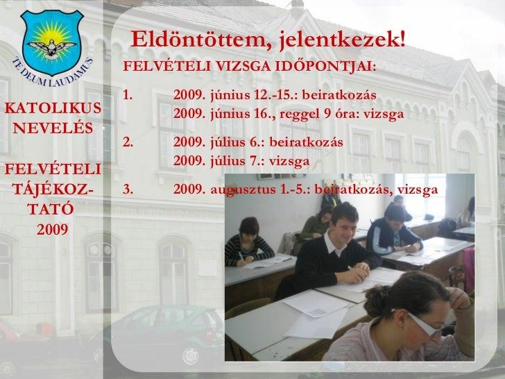 KATOLIKUS NEVELÉS FELVÉTELI TÁJÉKOZ- TATÓ  2009 Eldöntöttem, jelentkezek! FELVÉTELI VIZSGA IDŐPONTJAI: 1.  2009. június 12...