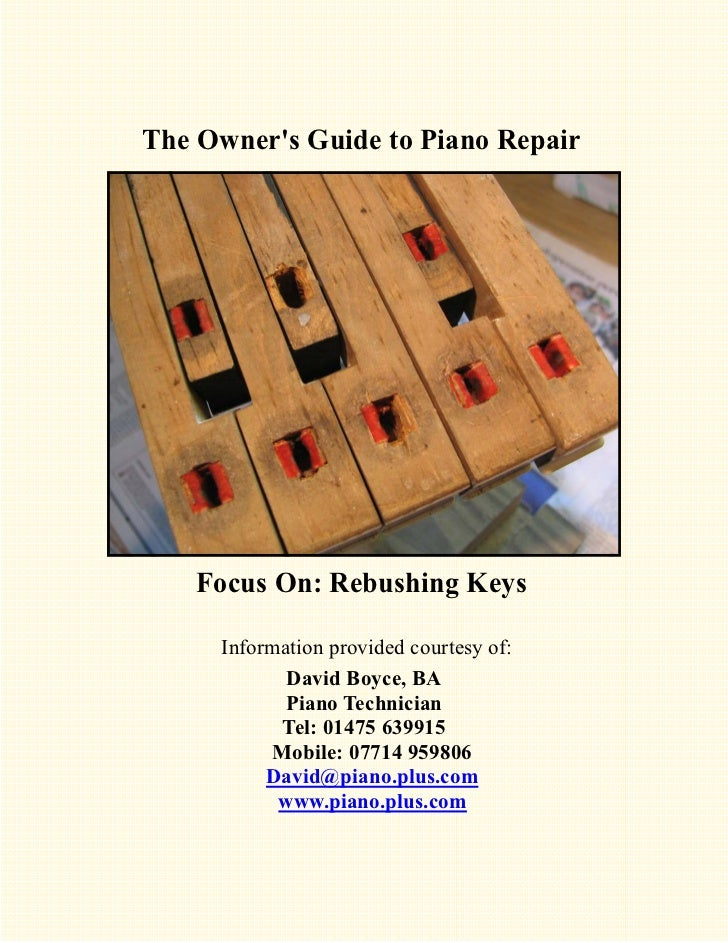 The Owners Guide to Piano Repair    Focus On: Rebushing Keys     Information provided courtesy of:            David Boyce,...