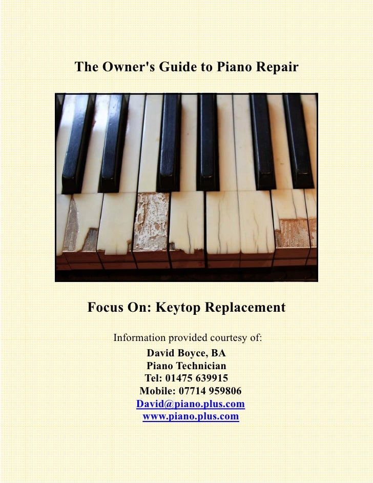 The Owners Guide to Piano Repair Focus On: Keytop Replacement     Information provided courtesy of:            David Boyce...