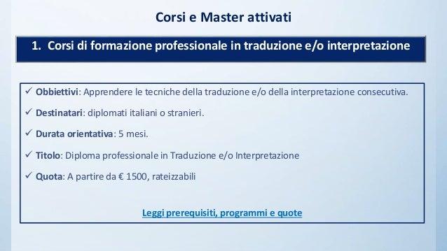 Corsi e Master attivati  Obbiettivi: Apprendere le tecniche della traduzione e/o della interpretazione consecutiva.  Des...