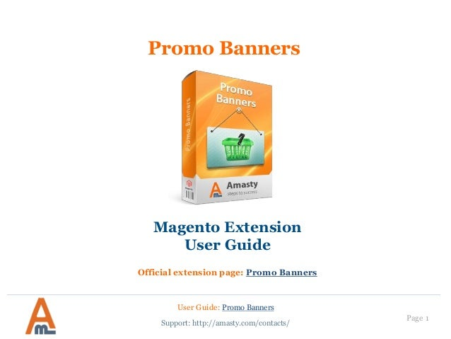 Page 1 Promo Banners User Guide: Promo Banners Support: http://amasty.com/contacts/ Magento Extension User Guide Official ...