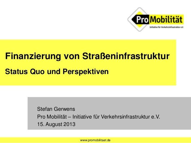 www.promobilitaet.de Finanzierung von Straßeninfrastruktur Status Quo und Perspektiven Stefan Gerwens Pro Mobilität – Init...