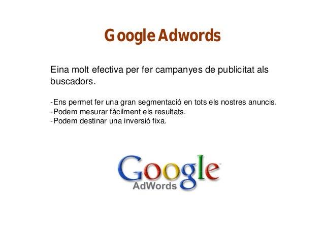 Google Adwords Eina molt efectiva per fer campanyes de publicitat als buscadors. -Ens permet fer una gran segmentació en t...