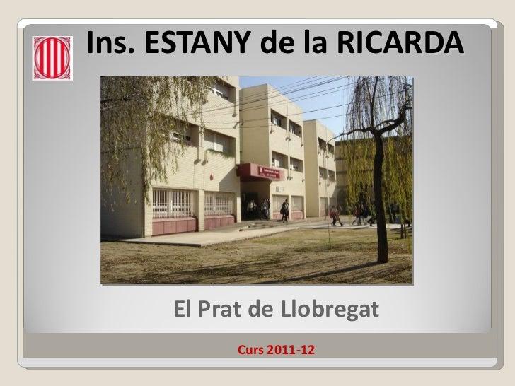 Ins. ESTANY de la RICARDA <ul><ul><li>El Prat de Llobregat </li></ul></ul><ul><ul><li>Curs 2011-12 </li></ul></ul>