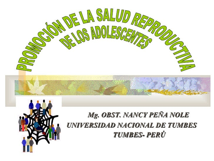 Mg. OBST. NANCY PEÑA NOLE UNIVERSIDAD NACIONAL DE TUMBES  TUMBES- PERÚ PROMOCIÓN DE LA SALUD REPRODUCTIVA  DE LOS ADOLESCE...
