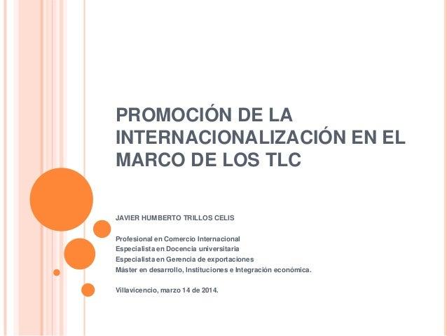 PROMOCIÓN DE LA INTERNACIONALIZACIÓN EN EL MARCO DE LOS TLC JAVIER HUMBERTO TRILLOS CELIS Profesional en Comercio Internac...