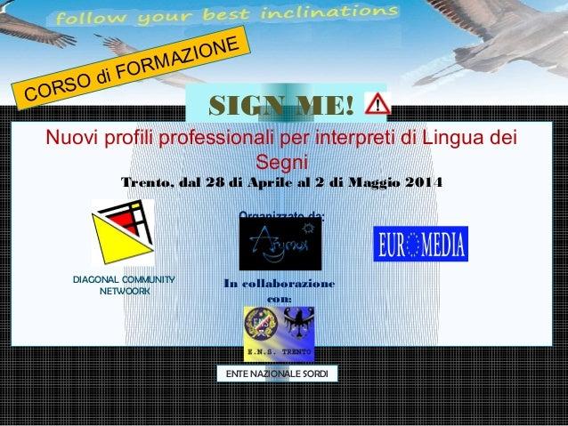 Nuovi profili professionali per interpreti di Lingua dei Segni Trento, dal 28 di Aprile al 2 di Maggio 2014 Organizzato da...