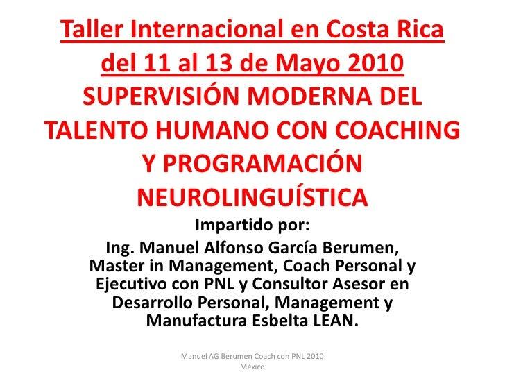 Taller Internacional en Costa Ricadel 11 al 13 de Mayo 2010SUPERVISIÓN MODERNA DEL TALENTO HUMANO CON COACHING Y PROGRAMAC...