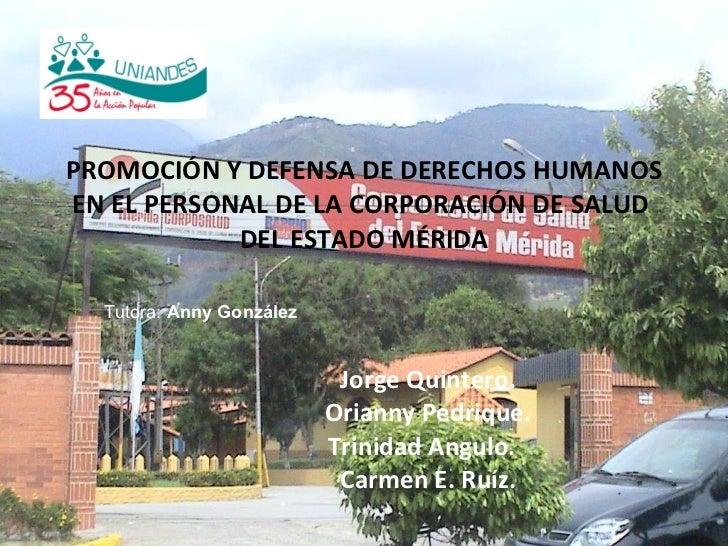 PROMOCIÓN Y DEFENSA DE DERECHOS HUMANOS EN EL PERSONAL DE LA CORPORACIÓN DE SALUD  DEL ESTADO MÉRIDA Jorge Quintero.  Oria...