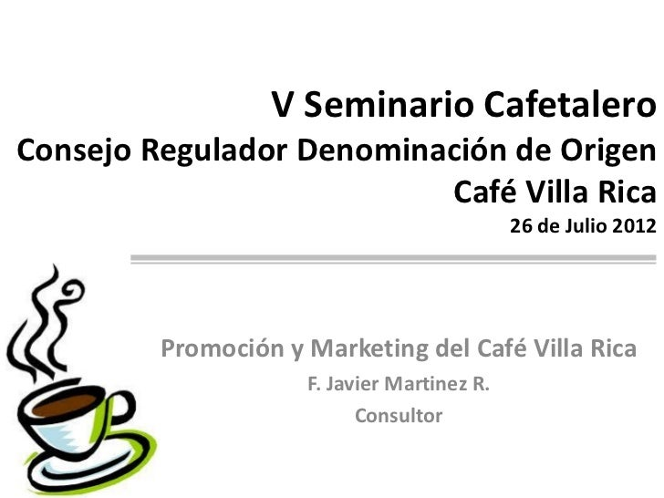 V Seminario CafetaleroConsejo Regulador Denominación de Origen                          Café Villa Rica                   ...