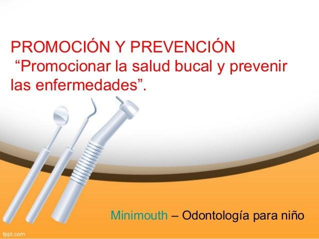 """PROMOCIÓN Y PREVENCIÓN """"Promocionar la salud bucal y prevenir las enfermedades"""". Minimouth – Odontología para niño"""