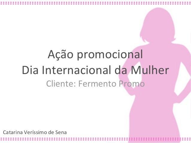 Ação promocional       Dia Internacional da Mulher                 Cliente: Fermento PromoCatarina Veríssimo de Sena