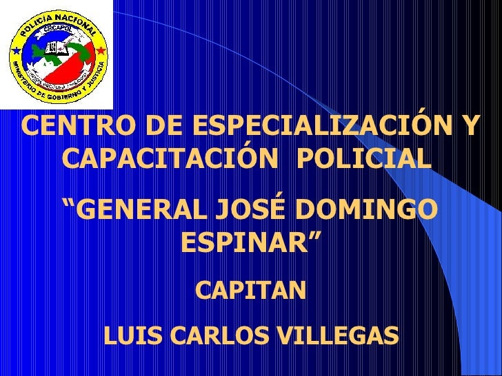 """CENTRO DE ESPECIALIZACIÓN Y CAPACITACIÓN POLICIAL """"GENERAL JOSÉ DOMINGO ESPINAR"""" CAPITAN LUIS CARLOS VILLEGAS"""