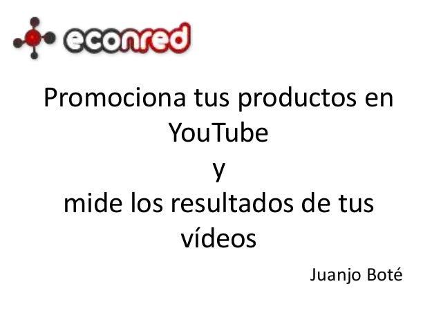 Promociona tus productos en YouTube y mide los resultados de tus vídeos Juanjo Boté