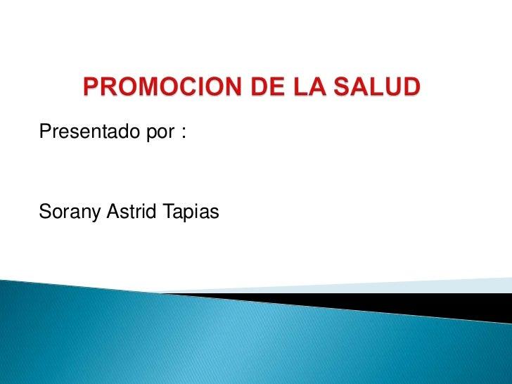 PROMOCION DE LA SALUD<br />Presentado por :<br />Sorany Astrid Tapias <br />
