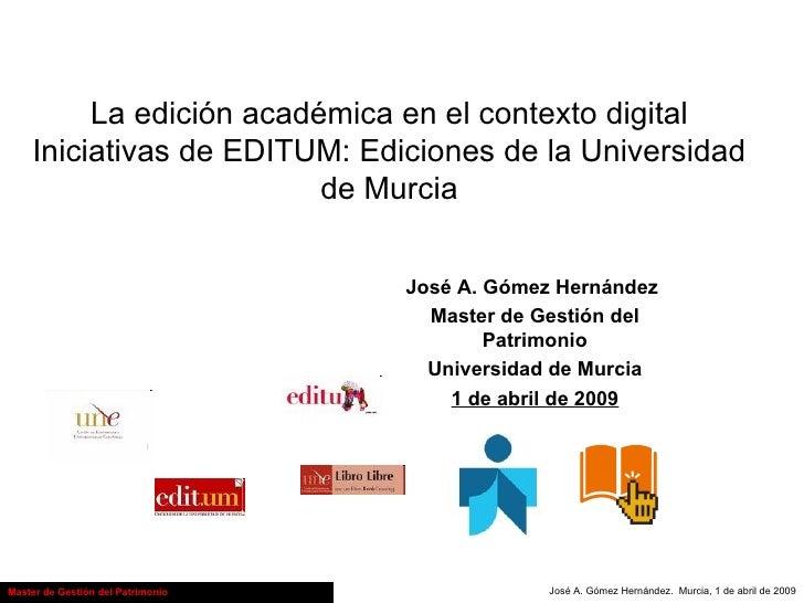 La edición académica en el contexto digital Iniciativas de EDITUM: Ediciones de la Universidad de Murcia José A. Gómez Her...