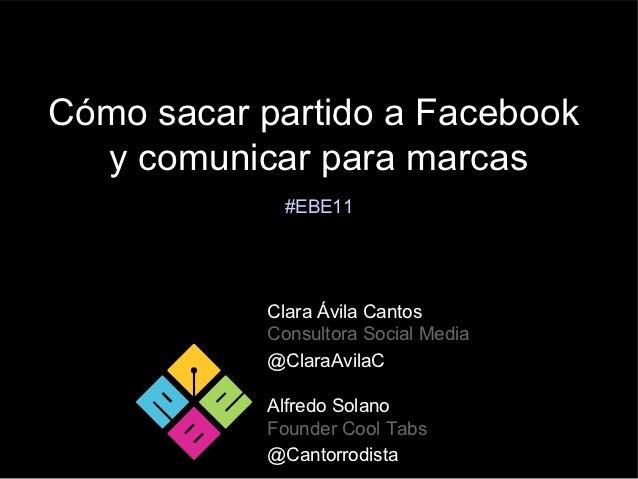 Cómo sacar partido a Facebook  y comunicar para marcas            #EBE11           Clara Ávila Cantos           Consultora...