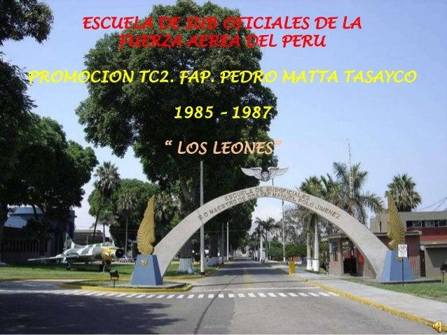 ESCUELA DE SUB OFICIALES DE LA         FUERZA AEREA DEL PERUPROMOCION TC2. FAP. PEDRO MATTA TASAYCO              1985 – 19...