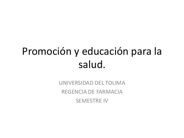Promoción y educación para la salud. UNIVERSIDAD DEL TOLIMA REGENCIA DE FARMACIA SEMESTRE IV