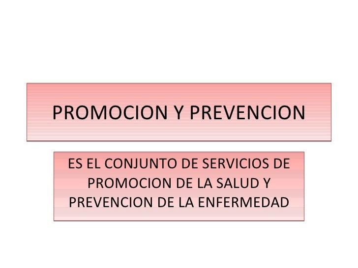 PROMOCION Y PREVENCION ES EL CONJUNTO DE SERVICIOS DE PROMOCION DE LA SALUD Y PREVENCION DE LA ENFERMEDAD