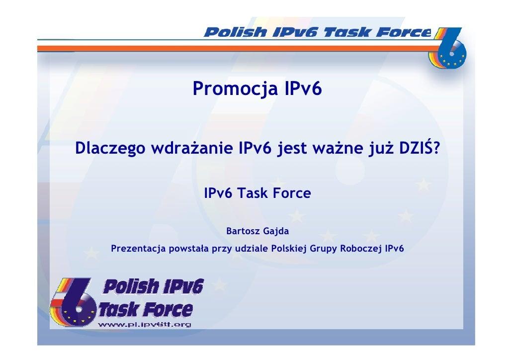 Promocja IPv6   Dlaczego wdraŜanie IPv6 jest waŜne juŜ DZIŚ?                         IPv6 Task Force                      ...
