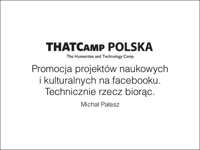 Michał PałaszPromocja projektów naukowychi kulturalnych na facebooku.Technicznie rzecz biorąc.
