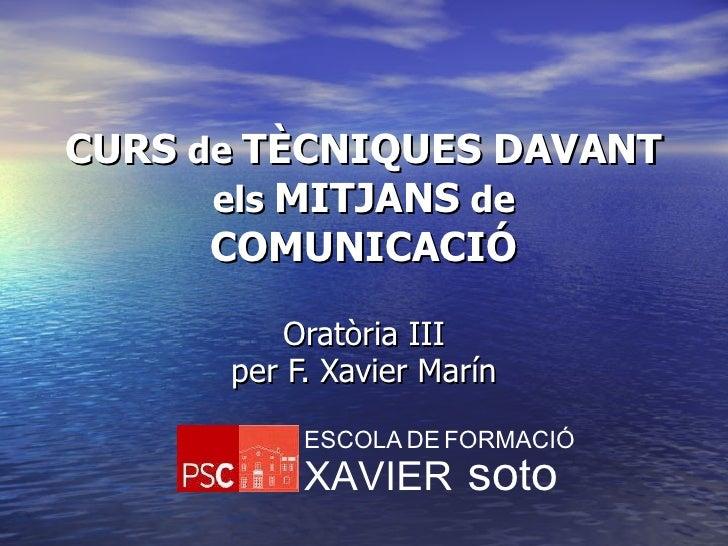 CURS  de  TÈCNIQUES DAVANT  els  MITJANS  de  COMUNICACIÓ Oratòria III per  F. Xavier Marín ESCOLA   DE   FORMACIÓ XAVIER ...
