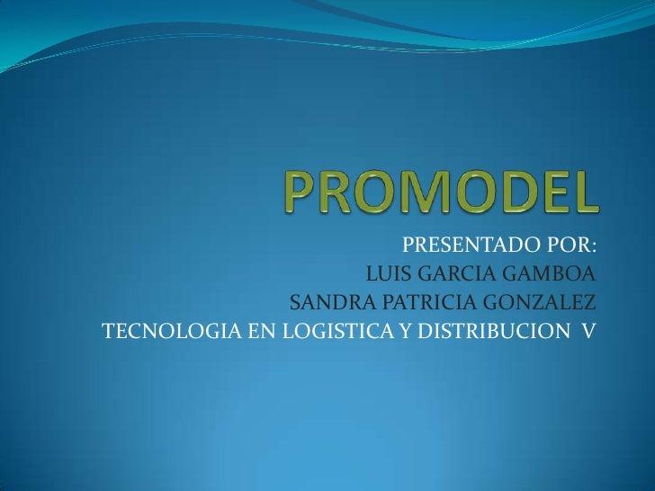 PROMODEL<br />PRESENTADO POR:<br />LUIS GARCIA GAMBOA<br />SANDRA PATRICIA GONZALEZ <br />TECNOLOGIA EN LOGISTICA Y DISTRI...